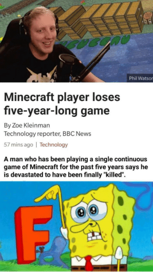 "Life, Minecraft, and News: Phil Watsor  Minecraft player loses  five-year-long game  By Zoe Kleinman  Technology reporter, BBC News  57 mins ago | Technology  A man who has been playing a single continuous  game of Minecraft for the past five years says he  is devastated to have been finally ""killed"". Life well spent 😪"