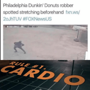 meirl: Philadelphia Dunkin' Donuts robber  spotted stretching beforehand fxn.ws/  20JHTUV #FOXNewsUS  01-22-2017 062155 (S)  RULE # 1.  CARDIO meirl