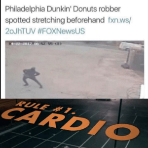 30-minute-memes:  Remember to limber up: Philadelphia Dunkin' Donuts robber  spotted stretching beforehand fxn.ws/  20JHTUV #FOXNewsUS  01-22-2017 062155 (S)  RULE #1.  CARDIO 30-minute-memes:  Remember to limber up