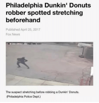 News, Police, and Tumblr: Philadelphia Dunkin' Donuts  robber spotted stretching  beforehand  Published April 25, 2017  Fox News  55 (s)  The suspect stretching before robbing a Dunkin' Donuts.  (Philadelphia Police Dept.) annoyingmemes:  Save game