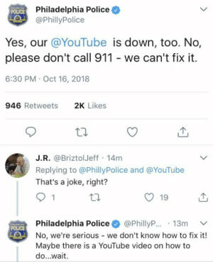 Police, youtube.com, and How To: Philadelphia Police  @PhillyPolice  POLICE  Yes, our @YouTube is down, too. No,  please don't call 911 - we can't fix it  6:30 PM Oct 16, 2018  946 Retweets  2K Likes  J.R. @BriztolJeff 14m  Replying to @PhillyPolice and @YouTube  That's a joke, right?  19  Philadelphia Police+ @PhillyR..13m ﹀  No, we're serious - we don't know how to fix it!  Maybe there is a YouTube video on how to  do...wait  POLICE When YouTube goes down