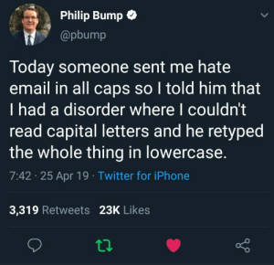 Thats quite a nice idea: Philip Bump C  @pbump  Today someone sent me hate  email in all caps so I told him that  I had a disorder where I couldn't  read capital letters and he retyped  the whole thing in lowercase.  7:42 25 Apr 19 Twitter for iPhone  3,319 Retweets 23K Likes Thats quite a nice idea