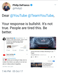 "Bailey Jay, Gif, and Run: Philip DeFranco  @PhillyD  Dear @YouTube @TeamYouTube,  Your response is bullshit. It's not  true. People are tired this. Be  better  Casey Neistat@CaseyNeistat 7h  literally a video about charity.. where i state  all Adsense is going to that charity..  youtube says NOT SUITABLE FOR  ADVERTISERS  LET'S HELP THE VICTIMS OF THE  LAS VEGAS ATTACK HO  Oct 2,2017 203 PM  297553 views  Not suitable for most advertisers  Request review  Ad 0:13  6 3.9 26.5K  Jimmy Kimmel on Mass Shooting in Las  Vegas  Jimmy Kimmel Live 8,280,896 views  Team YouTube  @TeamYouTube  206K 37K  Replying to @CaseyNeistat  We what you're doing to help, but no  matter the intent, our policy is to not run  ads on videos about tragedies.  Up next  Autoplay  Trevor Responds to the  IIILas Vegas Shooting &  Trump Tweets the...  The Dailv Show with Trevor  3:47 PM Oct 5, 2017  7:46 PM 05 Oct 17 <p><a href=""http://jooshbag.tumblr.com/post/166096573236/dangerbooze-oh-youtube-youtube"" class=""tumblr_blog"">jooshbag</a>:</p>  <blockquote><p><a href=""http://dangerbooze.tumblr.com/post/166096429379/oh-youtube"" class=""tumblr_blog"">dangerbooze</a>:</p>  <blockquote><p>Oh YouTube </p><figure class=""tmblr-full"" data-orig-width=""245"" data-orig-height=""200"" data-tumblr-attribution=""brave-frost-dragon:7erq8NXH73MXTvnoYQnAcQ:Z24sKm1gkjc82"" data-orig-src=""https://78.media.tumblr.com/a07874c15894548bfe58eb80fa5a62cb/tumblr_nls857ewJE1u0ay16o1_250.gif""><img src=""https://78.media.tumblr.com/a07874c15894548bfe58eb80fa5a62cb/tumblr_inline_oxdsg0NuC61saw726_540.gif"" data-orig-width=""245"" data-orig-height=""200"" data-orig-src=""https://78.media.tumblr.com/a07874c15894548bfe58eb80fa5a62cb/tumblr_nls857ewJE1u0ay16o1_250.gif""/></figure></blockquote>  <p><a class=""tumblelog"" href=""https://tmblr.co/mvPrldyaJq0Y_iWFJ2_kSQw"">@youtube</a> </p></blockquote>  <p>Honestly when is YouTube going to crash and burn? I hate that it's the only place I can watch most of my favorite content creators because it is being run by a bunch of orangutans.</p>"