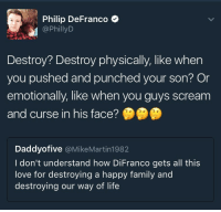 "Butt, Children, and Family: Philip DeFranco  @PhillyD  Destroy? Destroy physically, like when  you pushed and punched your son? Or  emotionally, like when you guys scream  and curse in his face?  Daddyofive @MikeMartin1982  I don't understand how DiFranco gets all this  love for destroying a happy family and  destroying our way of life <p><a href=""http://alphabetatoes.tumblr.com/post/159737293329/philip-defranco-full-time-savage"" class=""tumblr_blog"">alphabetatoes</a>:</p> <blockquote><p>Philip DeFranco: full time savage</p></blockquote> <p>""Waaah waaah that meanie butt Philip DiFranco showed clips of <i>our own</i> videos which proved what assholes we were to our children waaaaaaaaah 😭😭😭""</p>"