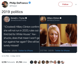 "2019 politics: Philip DeFranco  @PhillyD  Follow  2019 politics  Donald J. Trump C  @realDonaldTrump  Hillary Clinton  @HillaryClinton  ""(Crooked) Hillary Clinton confirm  she will not run in 2020, rules out  third bid for White House."" Aw-  shucks, does that mean I won'tg  run against her again? She will be  sorely missed!  2:18 PM. 3/5/19 Twitter for iPhone  GIF  are you so obse  2:57 PM 3/5/19 Twitter for iPhone  3:13 PM- 5 Mar 2019  3,725 Retweets 21,755 Likes 2019 politics"