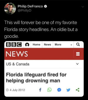 drowning: Philip DeFranco  @PhillyD  This will forever be one of my favorite  Florida story headlines. An oldie but a  goodie.  BBCOHome News More  a  NEWS  US & Canada  V  Florida lifeguard fired for  helping drowning man  f  O4 July 2012  II