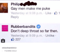 Deep Throat, Fucking, and Fuck: Philip  Gay men make me puke  Yesterday at 9:08 p.m. Like 1  Reply  Rubberbandits  UBBER  ANDIT  Don't deep throat so far then.  Yesterday at 9:09 p.m. Unlike  A 227  exhausting existence  FUCKING GOLD