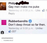 Deep Throat, Memes, and 🤖: Philip  Gay men make me puke  Yesterday at 9:08 p.m. Like 1  Reply  UBBE Rubberbandits  ANDIT  Don't deep throat so far then.  Yesterday at 9:09 p.m. Unlike  227  exhausting existence  FUCKING GOLD Welp.