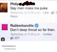 Deep Throat, Memes, and 🤖: Philip  Gay men make me puke  Yesterday at 9:08 p.m. Like 1  Reply  Rubberbandits  UBBEd ANDITS  Don't deep throat so far then.  Yesterday at 9:09 p.m. Unlike  a 227  exhausting existence  FUCKING GOLD