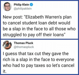 "act.tv: Philip Klein  @philipaklein  New post: ""Elizabeth Warren's plan  to cancel student loan debt would  be a slap in the face to all those who  struggled to pay off their loans""  Thomas Pluck  athomaspluck  I guess that tax cut they gave the  rich is a slap in the face to everyone  who had to pay taxes so let's cancel  it. act.tv"