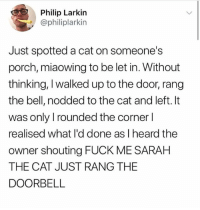 Funny, Meme, and Fuck: Philip Larkin  @philiplarkin  Just spotted a cat on someone's  porch, miaowing to be let in. Without  thinking, I walked up to the door, rang  the bell, nodded to the cat and left. It  was only rounded the corner l  realised what l'd done as I heard the  owner shouting FUCK ME SARAH  THE CAT JUST RANG THE  DOORBELL @_kevinboner