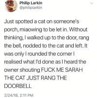 Memes, Fuck, and 🤖: Philip Larkin  @philiplarkin  Just spotted a cat on someone's  porch, miaowing to be let in. Without  thinking, I walked up to the door, rang  the bell, nodded to the cat and left. It  was only I rounded the corner l  realised what l'd done as l heard the  owner shouting FUCK ME SARAH  THE CAT JUST RANG THE  DOORBELL  2/24/18, 2:11 PM This is the greatest story of our generation.
