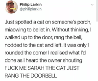 Confused, Memes, and Wshh: Philip Larkin  @philiplarkin  Just spotted a cat on someone's porch,  miaowing to be let in. Without thinking,  walked up to the door, rang the bell,  nodded to the cat and left. It was only l  rounded the corner I realised what I'd  done as Iheard the owner shouting  FUCK ME SARAH THE CAT JUST  RANG THE DOORBELL They had to be so confused.. 😂 WSHH