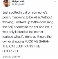Funny, God, and Fuck: Philip Larkin  @philiplarkin  Just spotted a cat on someone's  porch, miaowing to be let in. Without  thinking, I walked up to the door, rang  the bell, nodded to the cat and left. It  was only I rounded the corner l  realised what I'd done asIheard the  owner shouting FUCK ME SARAH  THE CAT JUST RANG THE  DOORBELL  2/24/18, 2:11 PM @god is so funny