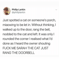 Memes, Fuck, and 🤖: Philip Larkin  @philiplarkin  Just spotted a cat on someone's porch,  miaowing to be let in. Without thinking, I  walked up to the door, rang the bell,  nodded to the cat and left. It was only  rounded the corner I realised what l'd  done as I heard the owner shouting  FUCK ME SARAH THE CAT JUST  RANG THE DOORBELL I wish I could have witnessed this 😂😂