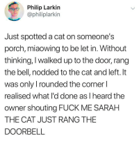 Ironic, Fuck, and Cat: Philip Larkin  @philiplarkin  Just spotted a cat on someone's  porch, miaowing to be let in. Without  thinking, I walked up to the door, rang  the bell, nodded to the cat and left. It  was only I rounded the corner l  realised what l'd done as I heard the  owner shouting FUCK ME SARAH  THE CAT JUST RANG THE  DOORBELL 🤣