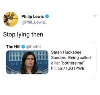 """<p>🤷🏻♂️ stop lying (via /r/BlackPeopleTwitter)</p>: Philip Lewis o  @Phil_Lewis.  Stop lying then  The Hill @thehill  Sarah Huckabee  ISanders: Being called  THE V  a liar """"bothers me""""  hill.cm/TUQTYWB  OUSE <p>🤷🏻♂️ stop lying (via /r/BlackPeopleTwitter)</p>"""