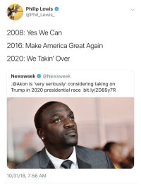 Akon, America, and Time: Philip Lewis  @Phil_Lewis_  2008: Yes We Can  2016: Make America Great Again  2020: We Takin' Over  Newsweek @Newsweek  @Akon is 'very seriously' considering taking on  Trump in 2020 presidential race bit.ly/2D85y7R  10/31/18, 7:56 AM One City At A Time