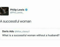 phil lewis: Philip Lewis  @Phil Lewis  A successful woman  Doris Adu @Miss classy1  What is a successful woman without a husband?