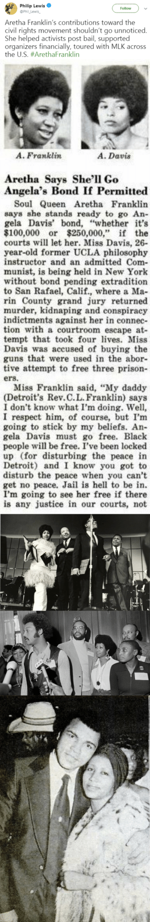 "Anaconda, Detroit, and Guns: Philip Lewis  @Phil_Lewis  Follow  Aretha Franklin's contributions toward the  civil rights movement shouldn't go unnoticed.  She helped activists post bail, supported  organizers financially, toured with MLK across  the US. #ArethaFranklin   A. Franklin  A. Davis  Aretha Says She'll Go  Angela's Bond If Permitted  Soul Queen Aretha Franklin  says she stands ready to go An-  gela Davis' bond, ""whether it's  $100,000 or $250,000,"" if the  courts will let her. Miss Davis, 26-  year-old former UCLA philosophy  instructor and an admitted Com-  munist, is being held in New York  without bond pending extradition  to San Rafael, Calif., where a Ma  rin County grand jury returned  murder, kidnaping and conspiracy  indictments against her in connec-  tion with a courtroom escape at-  tempt that took fourvs. Miss  Davis was accused of buying the  guns that were used in the abor-  tive attempt to free three prison  ers.  Miss Franklin said, ""My daddy  (Detroit's Rev.C.L. Franklin) says  I don't know what I'm doing. Well,  I respect him, of course, but I'm  going to stick by my beliefs. An-  gela Davis must go free. Black  people will be free. I've been locked  up (for disturbing the peace in  Detroit) and I know you got to  disturb the peace when you can't  get no peace. Jail is hell to be in.  I'm going to see her free if there  is any justice in our courts, not theambassadorposts:RESPECT  rest up queen"