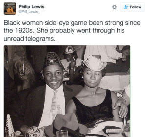 What you so smiley for?: Philip Lewis  @Phil_Lewis  Follow  Black women side-eye game been strong since  the 1920s. She probably went through his  unread telegrams. What you so smiley for?