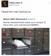 Haha (twitter: phil_lewis_): Philip Lewis  @Phil Lewis  Heard her man having fun  8News WRIC Richmond  (a 8NEWS  Woman declared dead wakes up in morgue 12  hours later: wric.com/story/27388991. Haha (twitter: phil_lewis_)