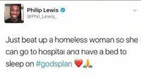 phil lewis: Philip Lewis  @Phil_Lewis  Just beat up a homeless woman so she  can go to hospital ana nave a bed to  sleep on