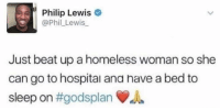 phil lewis: Philip Lewis  @Phil_Lewis  Just beat up a homeless woman so she  can go to hospital ana have a bed to  sleep on #godsplan du