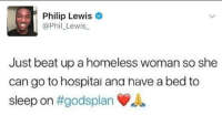 Me Irl: Philip Lewis  @Phil_Lewis  Just beat up a homeless woman so she  can go to hospital ana nave a bed to  sleep on Me Irl