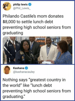 "School, World, and Mom: philip lewis  @Phil_Lewis  Philando Castile's mom donates  $8,000 to settle lunch debt  preventing high school seniors from  graduating  AWKS  Kashana  @kashanacauley  Nothing says ""greatest country in  the world"" like ""lunch debt  preventing high school seniors from  graduating."" Being born in a shithole is better than being slave to all kinds of debts"