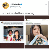 Post 1613: oh hey it's me at the club crying rn: philip lewis  @Phil_Lewis_  sometimes twitter is amazing  heii  @hell tree  Follow  Bri @briannacry 13h  Hey twitter, I met this girl on a dinner cruise in Hawaii in 2006. We were basically  bestfriends for that night so I need y'all to help me find my bestfriend cause I  miss her and I need to see how she's doing now. Please retweet this so we can  be reunited.  Replying to ebriannacry  Heard you were looking for me  212 t 32K 47K Post 1613: oh hey it's me at the club crying rn