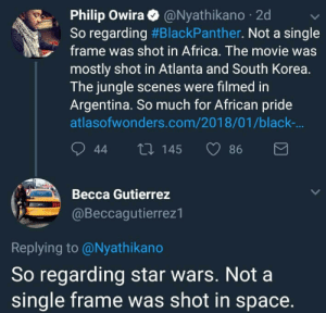 Africa, Butthurt, and Star Wars: Philip Owira@Nyathikano 2d  So regarding #BlackPanther. Not a single  frame was shot in Africa. The movie was  mostly shot in Atlanta and South Korea.  The jungle scenes were filmed in  Argentina. So much for African pride  atlasofwonders.com/2018/01/black-  44 t0 145 86  Becca Gutierrez  @Beccagutierrez1  Replying to @Nyathikano  So regarding star wars. Not a  single frame was shot in space. awesomacious:  People get so butthurt over the stupidest things these days