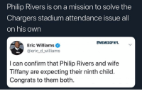Won't take long @memesofnfl: Philip Rivers is on a mission to solve the  Chargers stadium attendance issue all  on his own  CMEMESOFNFL  Eric Williams  @eric_d_williams  I can confirm that Philip Rivers and wife  Tiffany are expecting their ninth child  Congrats to them both Won't take long @memesofnfl