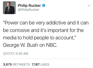 """George W: Philip Rucker  @PhilipRucker  """"Power can be very addictive and it can  be corrosive and it's important for the  media to hold people to account,""""  George W. Bush on NBC.  2/27/17, 5:35 AM  3,675 RETWEETS 7,187 LIKES"""