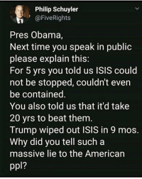 Isis, Memes, and Obama: Philip Schuyler  1@FiveRights  Pres Obama,  Next time you speak in publioc  please explain this  For 5 yrs you told us ISIS could  not be stopped, couldn't even  be contained  You also told us that it'd take  20 yrs to beat them  Trump wiped out ISIS in 9 mos  Why did you tell such a  massive lie to the American  1?