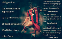 "Lahm 👏🏼👏🏼👏🏼: Philipp Lahm:  501 Bayern Munich  appearances  113 Caps for Germany  20 Trophies with Bayern  World Cup winner  o Red Cards  Philipp Lahm is perhaps  the most intelligent player  I have ever trained in my  career. He is at another  level  Pep Guardiola  ""He's the model pro,  always the first to arrive at  training, always the last to  leave  Carlo Ancelotti  ""Some players are  individually brilliant, and  then there's philipp Lahm,  the most consistent player  you will ever see  Lionel Messi Lahm 👏🏼👏🏼👏🏼"