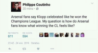 Savage 😂😂😂😂  #maddy: Philippe Coutinho  20 mins.  Arsenal fans say Klopp celebrated like he won the  Champions League. My question is how do Arsenal  fans know what winning the CL feels like?  RETWEETS  ME GUSTA  594  611  23:42 24 ene 2016 Det alles Savage 😂😂😂😂  #maddy