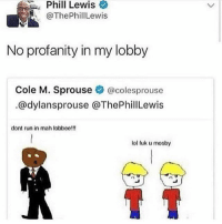 watch your profanity -holly: Phill  Lewis  @ThePhillLewis  No profanity in my lobby  Cole M. Sprouse @colesprouse  @dylansprouse @ThePhillLewis  dont run in mah lobboe!!!  lol fuk u mosby watch your profanity -holly