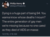 Controversial, Wanna Know, and Deaths: Phillip Henry  @MajorPhilebrity  Dying is a huge part of being 94. You  wanna know whose deaths I mourn?  The entire generation of gay men  we're missing because no one cared  as they died of AIDS en masse  12/1/18, 2:18 AM I know this is gonna be controversial but