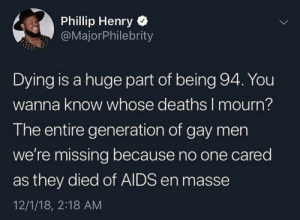 Dank, Memes, and Target: Phillip Henry  @MajorPhilebrity  Dying is a huge part of being 94. You  wanna know whose deaths I mourn?  The entire generation of gay men  we're missing because no one cared  as they died of AIDS en masse  12/1/18, 2:18 AM I know this is gonna be controversial but by AMA454 MORE MEMES