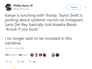 """Dank, Instagram, and Kanye: Phillip Henry  @MajorPhilebrity  Follow  Kanye is lunching with Trump. Taylor Swift is  posting about systemic racism on Instagram  Lana Del Rey basically told Azealia Banks  """"knuck if you buck.""""  I no longer wish to be included in this  narrative.  3:45 PM-9 Oct 2018  270 Retweets 883 Likes  12 270 883 I dont know what 2018 is anymore! by Demonicbane MORE MEMES"""