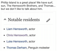 Chris Hemsworth, Penguin, and Thomas: Phillip Island is a great place! We have surf,  sun, The Hemsworth Brothers, and Thomas...  but we don't like to talk about him  n Notable residents  /  Liam Hemsworth, actor  .Chris Hemsworth, actor  . Luke Hemsworth, actor  Thomas Derham, Penguin molester Goddammit Thomas