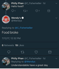 Food, Hello, and Wendys: Philly Phan @C_Fisherkeller 1d  Hello food?  7  Wendy's  @Wendys  Replying to @C_Fisherkeller  Food broke  7/12/17, 12:32 PM  6 Retweets 19 Likes  Philly Phan @C_Fisherkeller 1d  Replying to @Wendys  Understandable have a great day Whomst running that page, givem a noble peace prize