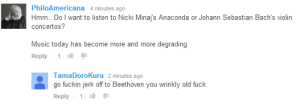 Anaconda, Music, and Target: PhiloAmericana 4 minutes ago  Hmm. Do I want to listen to Nicki Minajs Anaconda or Johann Sebastian Bach's violin  concertos?  Music today has become more and more degrading  Reply 1 16  TamaDoroKuru 2 minutes ago  go fuckin jerk off to Beethoven you wrinkly old fuck  Reply 1 konanyiffer420:  HOYL FUCK