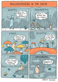 Memes, Greece, and Rain: PHILOSOPHERS IN THE RAIN  PERIPATETIC  SKEPTIC  WHO CAN  PROVE IT IS  WHAT A  TRULY  PERFECT DAY  FOR A STROLL  ECLECTIC  CYNIC  I AM OPEN  ONLY A FOOL  TO THE IDEA  CARRIES AN  o OF HATS  UMBRELLA  STOIC  EPICUREAN  ALAS, CANNOT  PUDDLES!!!  CHANGE THE  WEATHER.  GRANT SNIDER Humans of Ancient Greece