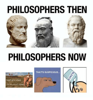https://t.co/nF06s6IBv3: PHILOSOPHERS THEN  PHILOSOPHERS NOW  THATS SUSPICIOUS.  I don't give a fuck  This aid't even MMY https://t.co/nF06s6IBv3