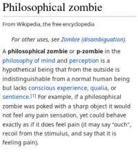 "wikipedia the free encyclopedia: Philosophical zombie  From Wikipedia, the free encyclopedia  For other uses, see Zombie (disambiguation).  A philosophical zombie or p-zombie in the  philosophy of mind and perception is a  hypothetical being that from the outside is  indistinguishable from a normal human being  but lacks conscious experience, qualia, or  sentience.l1 For example, if a philosophical  zombie was poked with a sharp object it  not feel any pain sensation, yet could behave  exactly as if it does feel pain (it may say ""ouch""  recoil from the stimulus, and say that it is  feeling pain)."