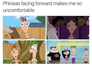 phineas: Phineas facing forward makes me so  uncomfortable