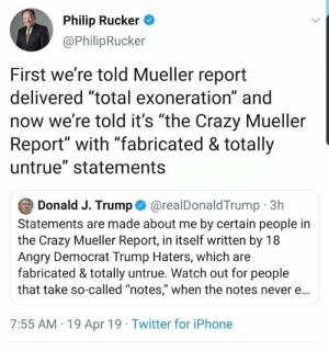 """Crazy, Iphone, and Memes: Phip Rucker  @PhilipRucker  First we're told Mueller report  delivered """"total exoneration"""" and  now we're told it's """"the Crazy Mueller  Report"""" with """"fabricated & totally  untrue"""" statements  Donald J. Trump@realDonaldTrump 3h  Statements are made about me by certain people in  the Crazy Mueller Report, in itself written by 18  Angry Democrat Trump Haters, which are  fabricated & totally untrue. Watch out for people  that take so-called """"notes,"""" when the notes never ..  7:55 AM 19 Apr 19 Twitter for iPhone The exoneration was totally fabricated. Pretty clear."""