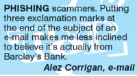 Memes, Barclays, and Phish: PHISHING scammers. Putting  three exclamation marks at  the end of the subject of an  e-mail makes me less inclined  to believe it's actually from  Barclay's Bank.  Alez Corrigan, e-mail
